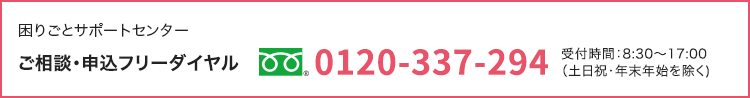 困りごとサポートセンター|ご相談・申込フリーダイヤル 0120-337-294|受付時間:8:30~17:00             (土日祝・年末年始を除く)